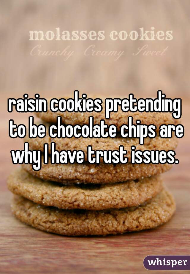 raisin cookies pretending to be chocolate chips are why I have trust issues.