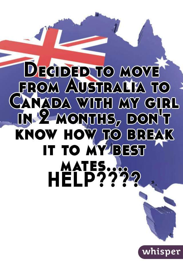 Decided to move from Australia to Canada with my girl in 2 months, don't know how to break it to my best mates.... HELP????