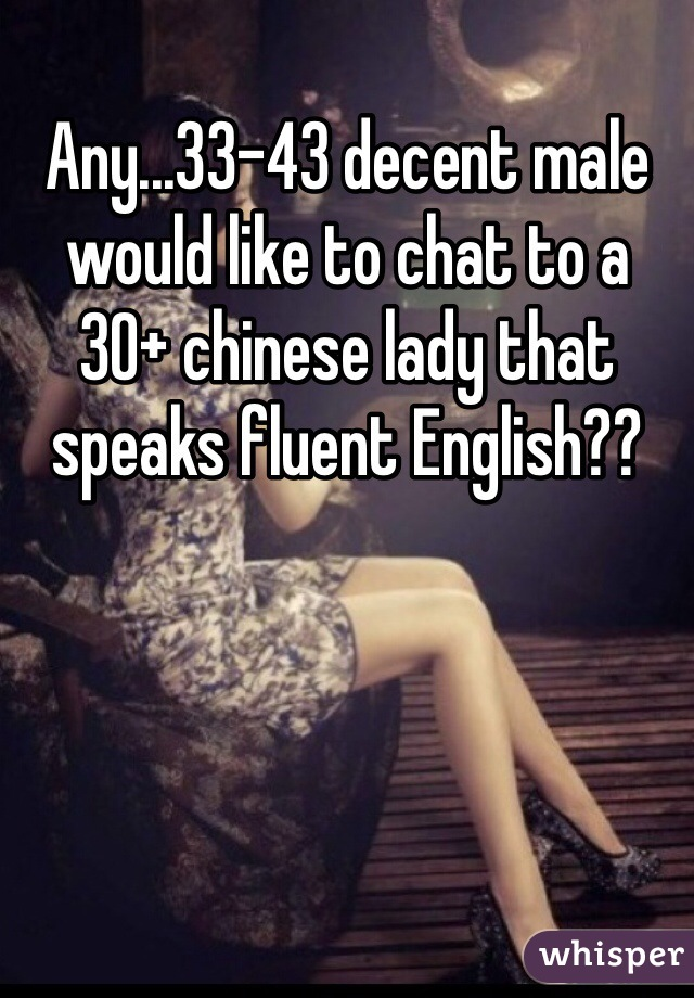 Any...33-43 decent male  would like to chat to a  30+ chinese lady that speaks fluent English??
