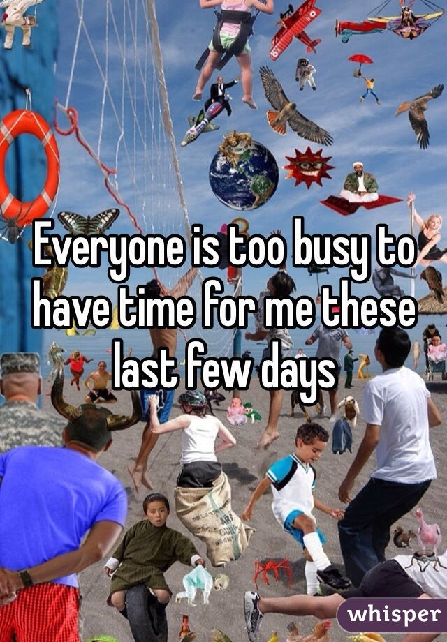 Everyone is too busy to have time for me these last few days