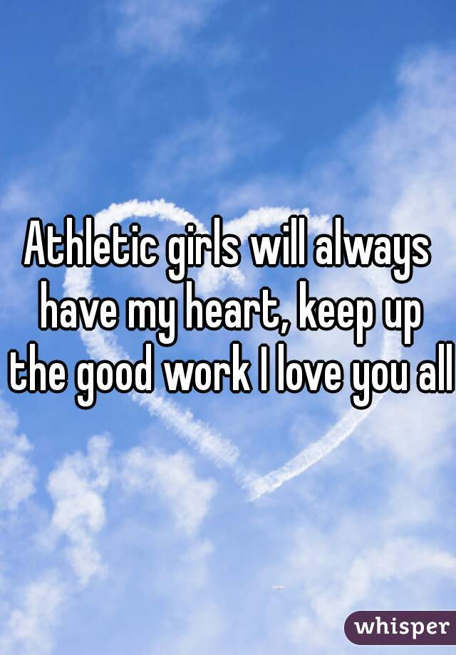 Athletic girls will always have my heart, keep up the good work I love you all