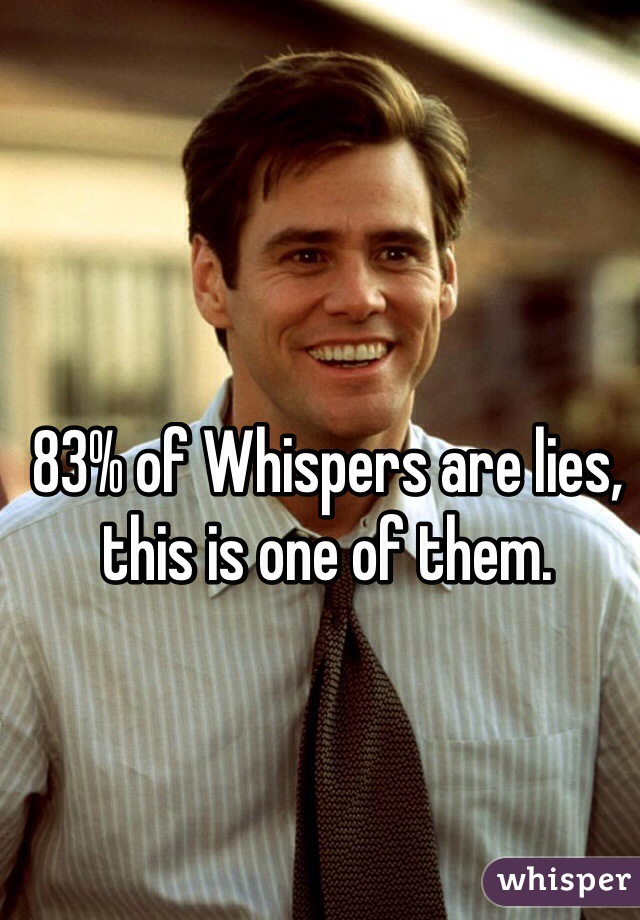 83% of Whispers are lies, this is one of them.