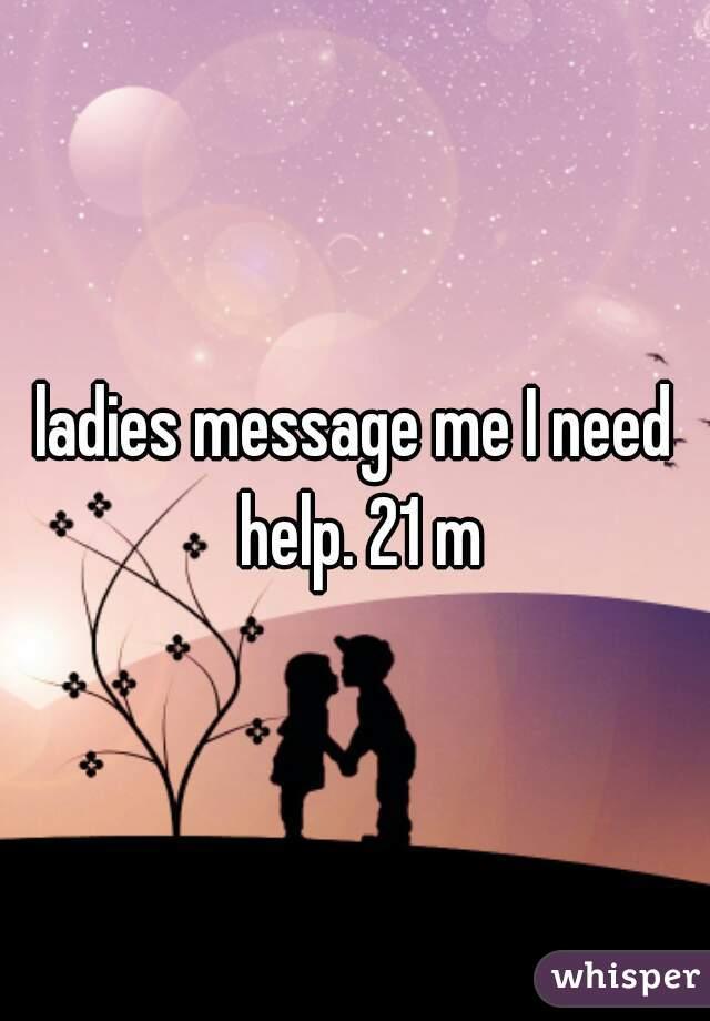 ladies message me I need help. 21 m