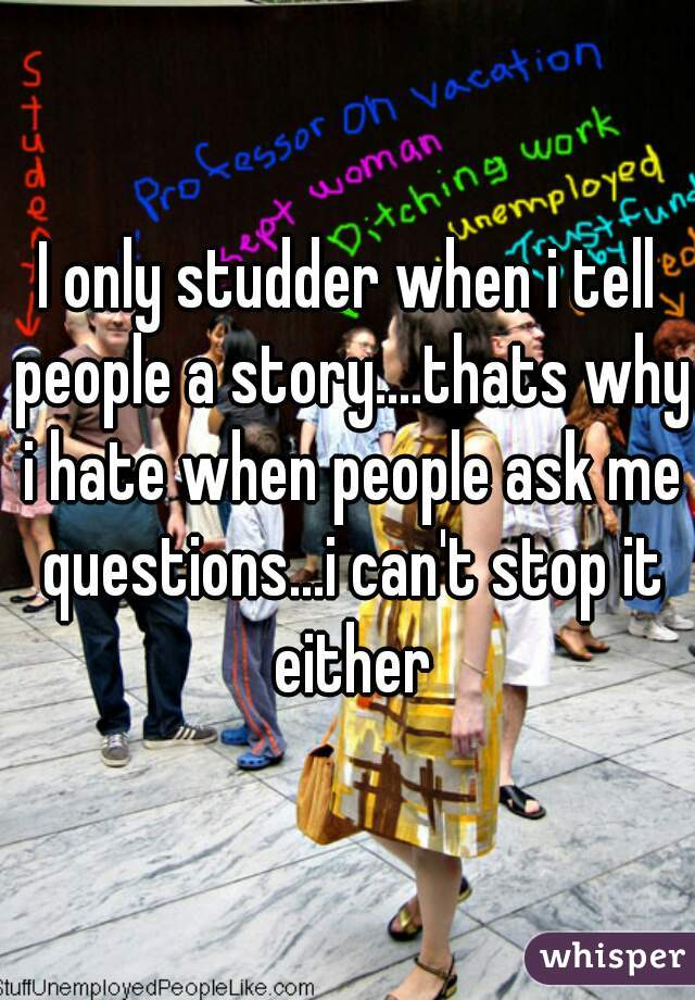 I only studder when i tell people a story....thats why i hate when people ask me questions...i can't stop it either
