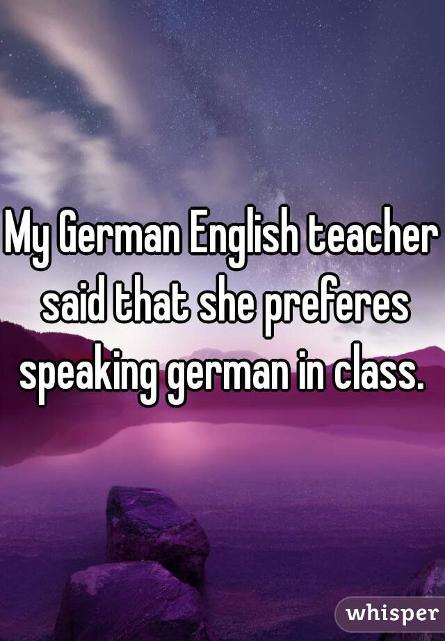 My German English teacher said that she preferes speaking german in class.