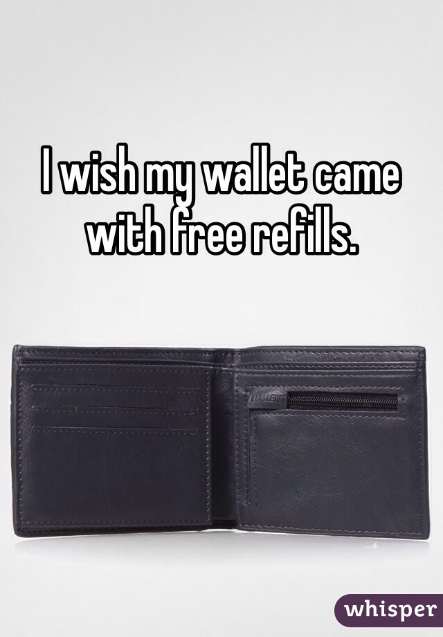 I wish my wallet came with free refills.