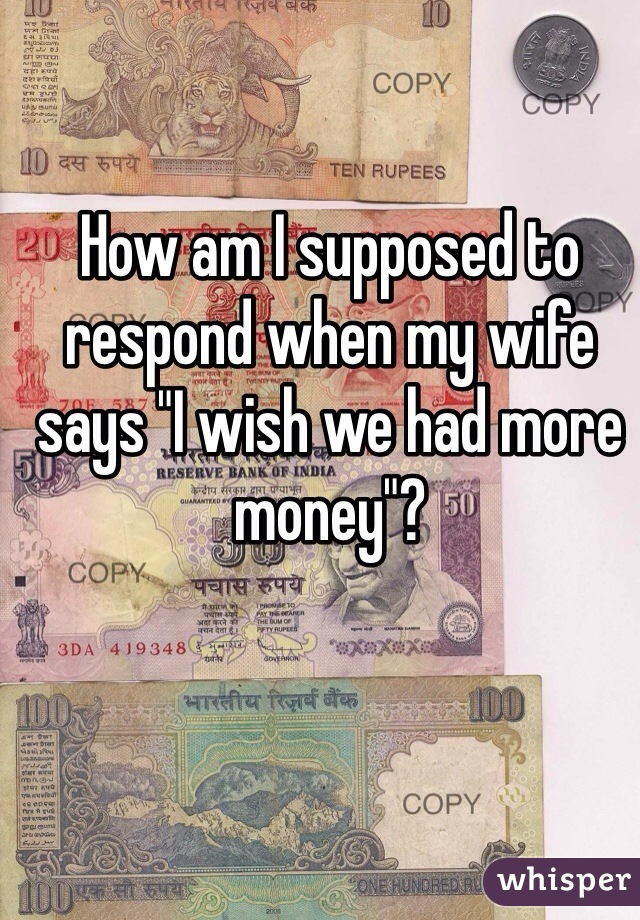 """How am I supposed to respond when my wife says """"I wish we had more money""""?"""