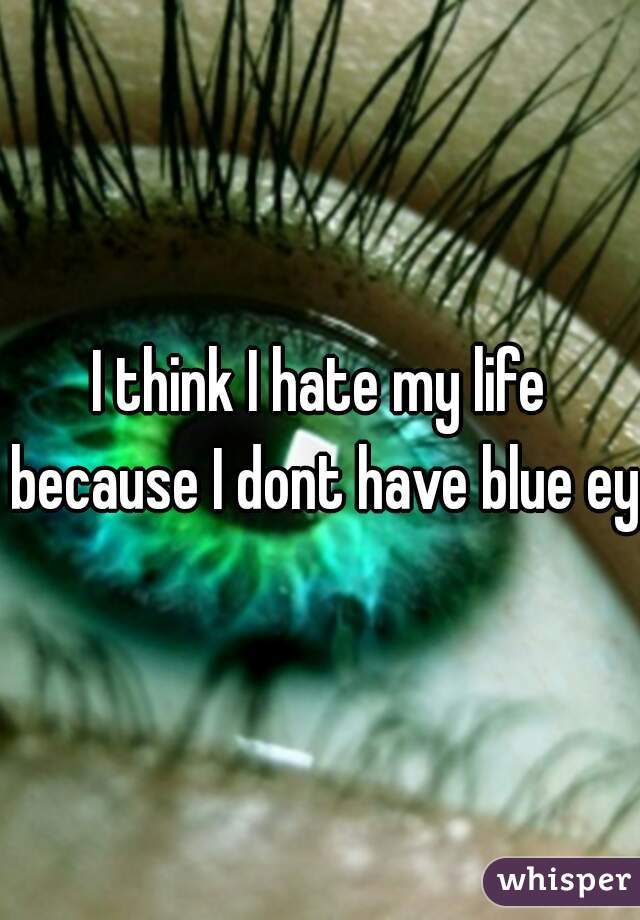 I think I hate my life because I dont have blue eye