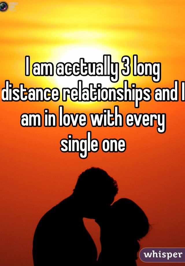 I am acctually 3 long distance relationships and I am in love with every single one