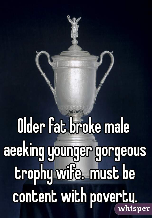 Older fat broke male aeeking younger gorgeous trophy wife.  must be content with poverty.