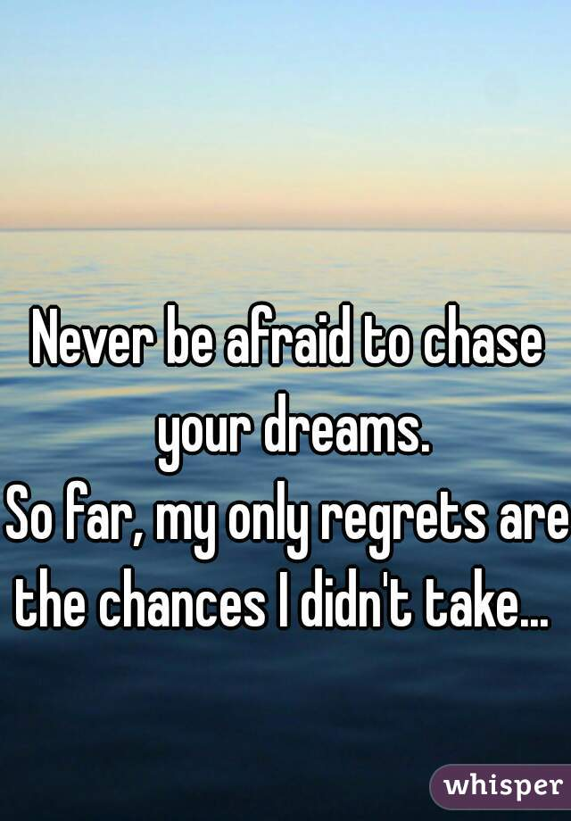 Never be afraid to chase your dreams.         So far, my only regrets are the chances I didn't take...
