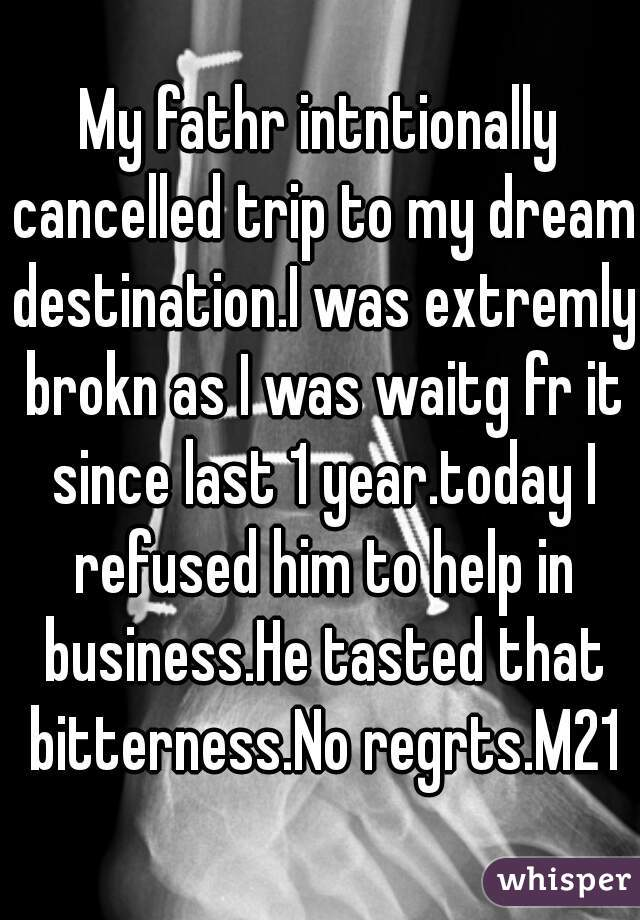 My fathr intntionally cancelled trip to my dream destination.I was extremly brokn as I was waitg fr it since last 1 year.today I refused him to help in business.He tasted that bitterness.No regrts.M21