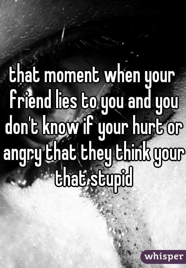 that moment when your friend lies to you and you don't know if your hurt or angry that they think your that stupid