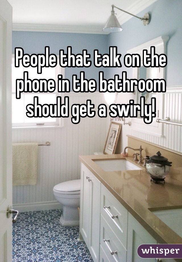 People that talk on the phone in the bathroom should get a swirly!