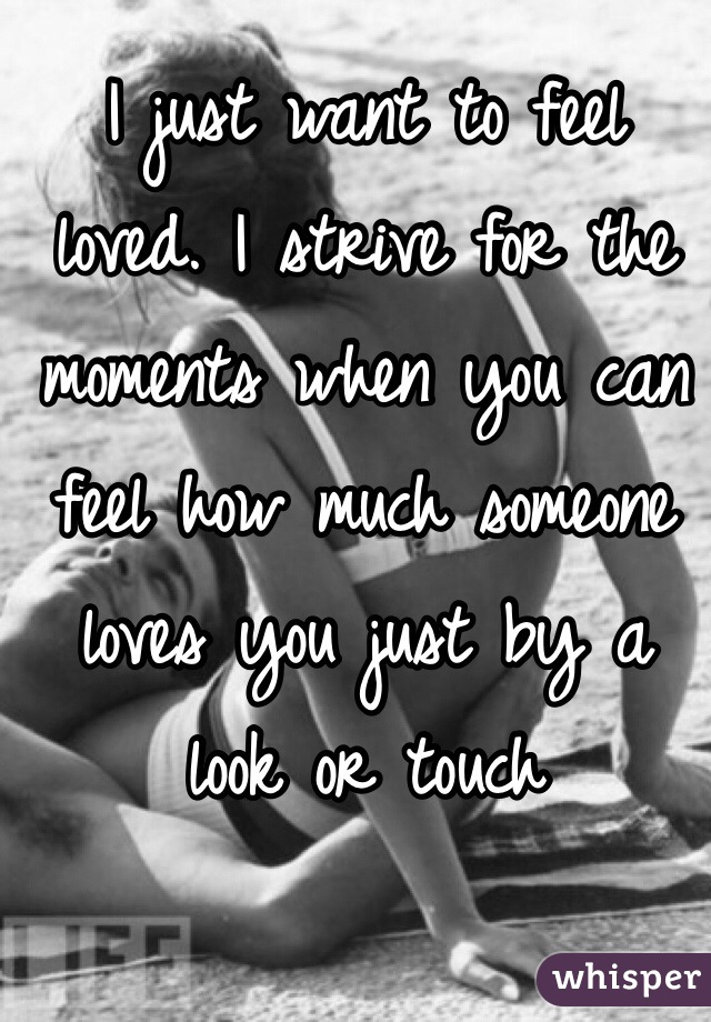 I just want to feel loved. I strive for the moments when you can feel how much someone loves you just by a look or touch