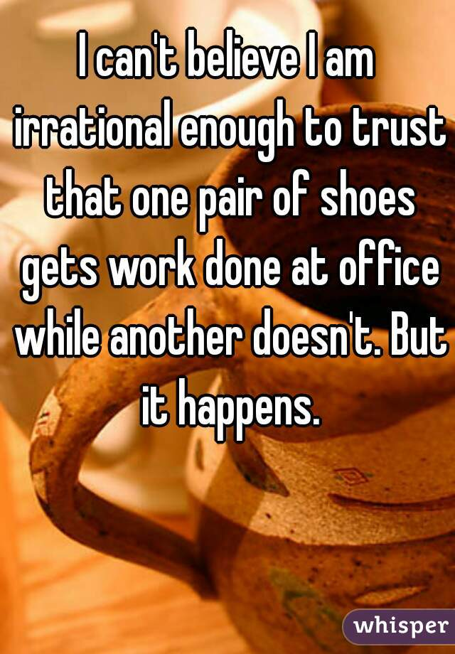 I can't believe I am irrational enough to trust that one pair of shoes gets work done at office while another doesn't. But it happens.