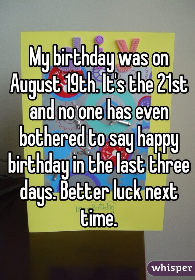 My birthday was on August 19th. It's the 21st and no one has even bothered to say happy birthday in the last three days. Better luck next time.
