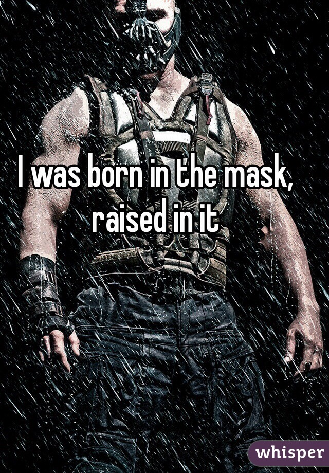 I was born in the mask, raised in it