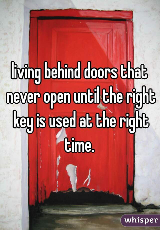 living behind doors that never open until the right key is used at the right time.