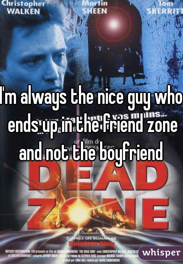 I'm always the nice guy who ends up in the friend zone and not the boyfriend