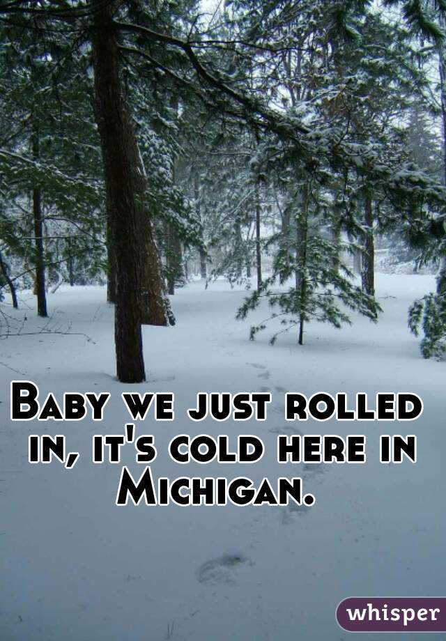 Baby we just rolled in, it's cold here in Michigan.