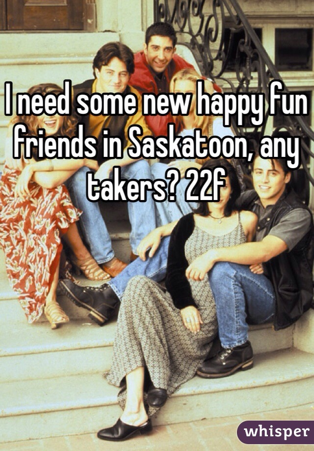 I need some new happy fun friends in Saskatoon, any takers? 22f