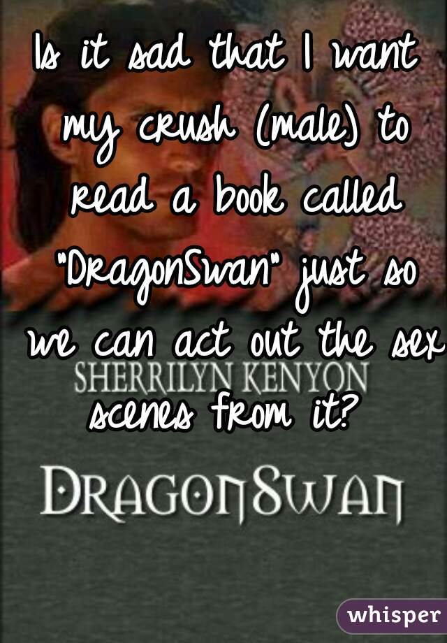 """Is it sad that I want my crush (male) to read a book called """"DragonSwan"""" just so we can act out the sex scenes from it?"""