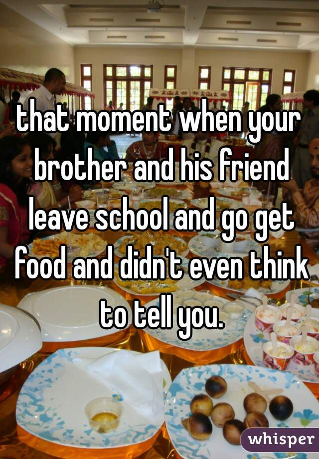 that moment when your brother and his friend leave school and go get food and didn't even think to tell you.