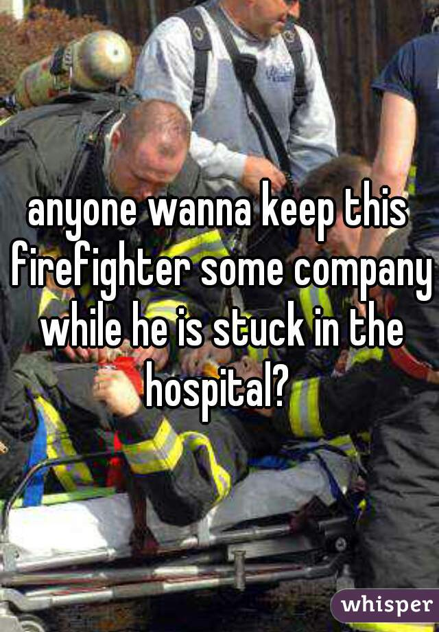 anyone wanna keep this firefighter some company while he is stuck in the hospital?