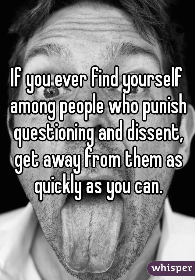 If you ever find yourself among people who punish questioning and dissent, get away from them as quickly as you can.