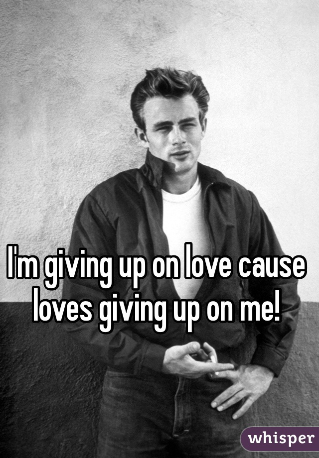 I'm giving up on love cause loves giving up on me!