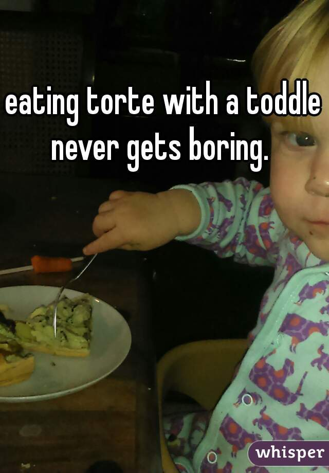 eating torte with a toddle never gets boring.