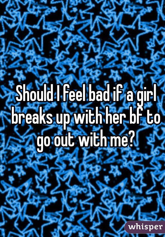Should I feel bad if a girl breaks up with her bf to go out with me?