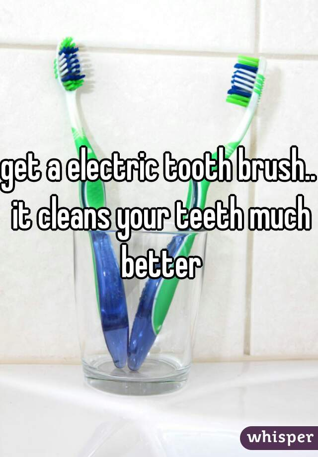 get a electric tooth brush.. it cleans your teeth much better