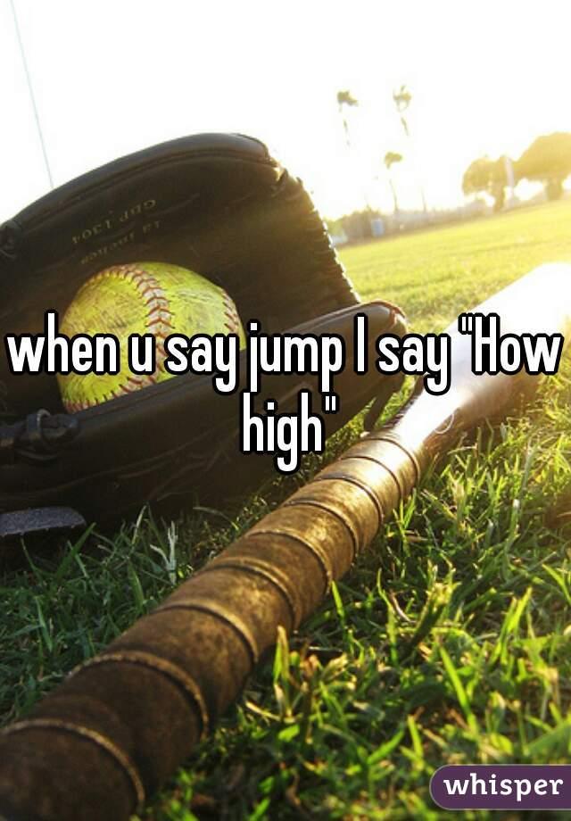 """when u say jump I say """"How high"""""""