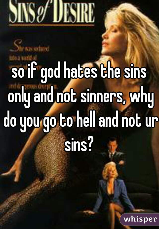 so if god hates the sins only and not sinners, why do you go to hell and not ur sins?