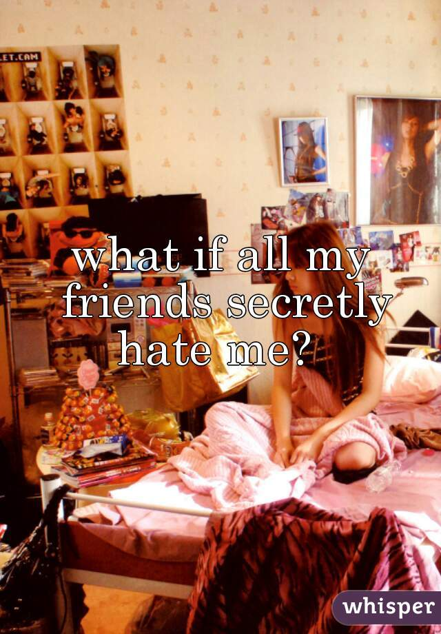 what if all my friends secretly hate me?