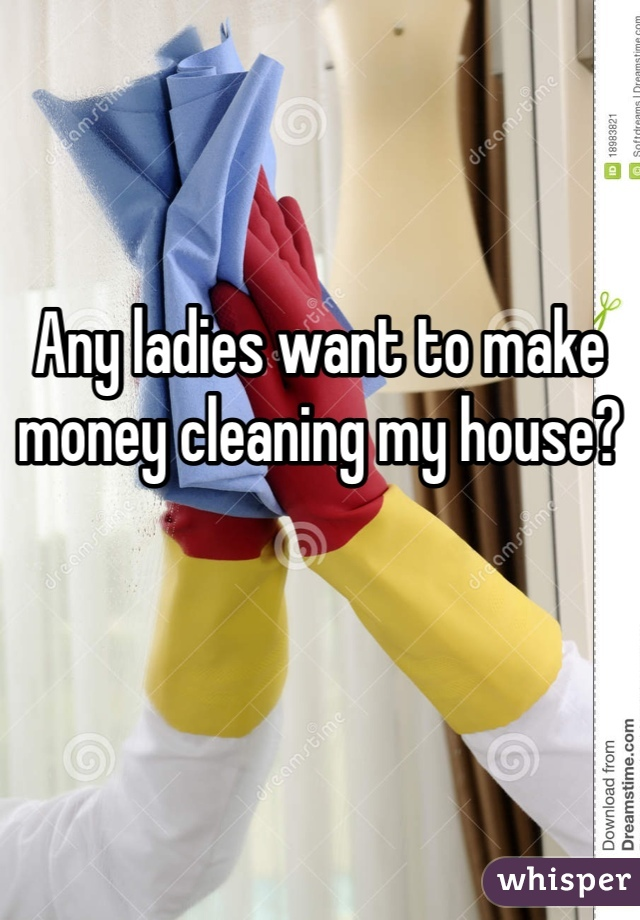 Any ladies want to make money cleaning my house?