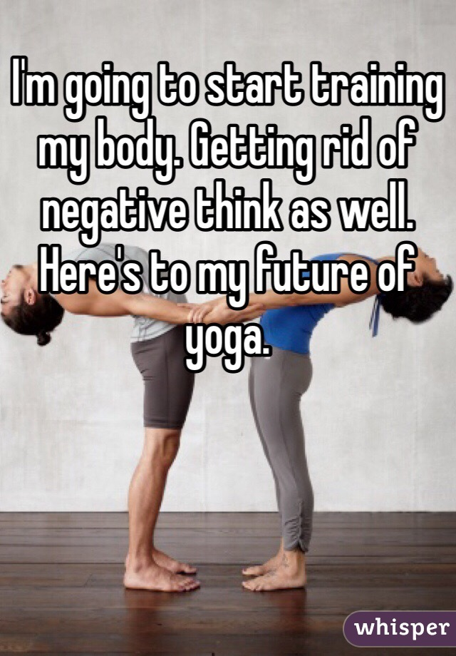 I'm going to start training my body. Getting rid of negative think as well. Here's to my future of yoga.