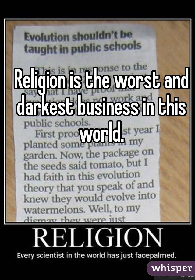 Religion is the worst and darkest business in this world.