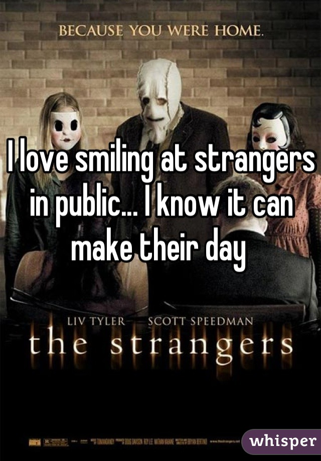 I love smiling at strangers in public... I know it can make their day
