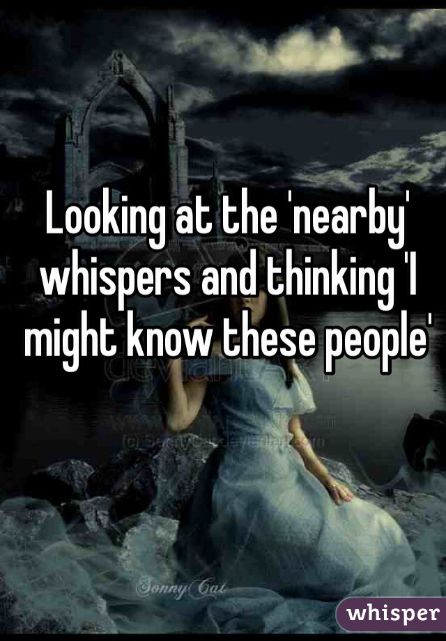 Looking at the 'nearby' whispers and thinking 'I might know these people'