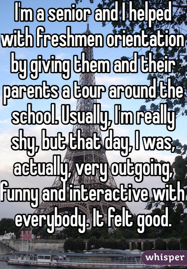 I'm a senior and I helped with freshmen orientation by giving them and their parents a tour around the school. Usually, I'm really shy, but that day, I was, actually, very outgoing, funny and interactive with everybody. It felt good.