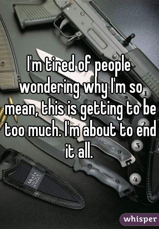 I'm tired of people wondering why I'm so mean, this is getting to be too much. I'm about to end it all.