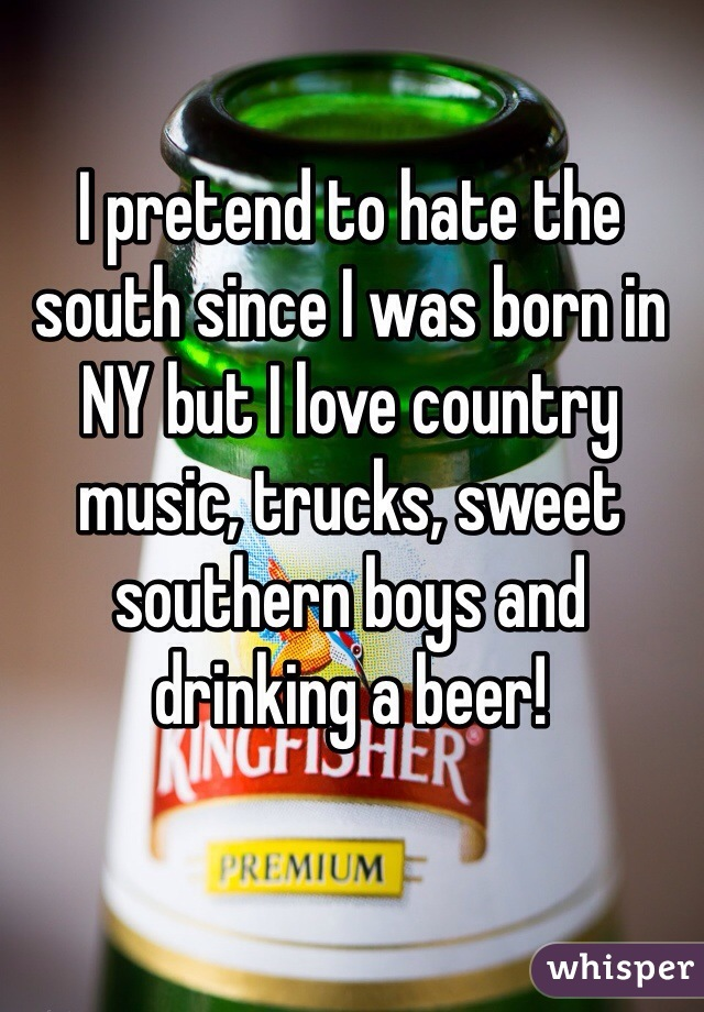 I pretend to hate the south since I was born in NY but I love country music, trucks, sweet southern boys and drinking a beer!