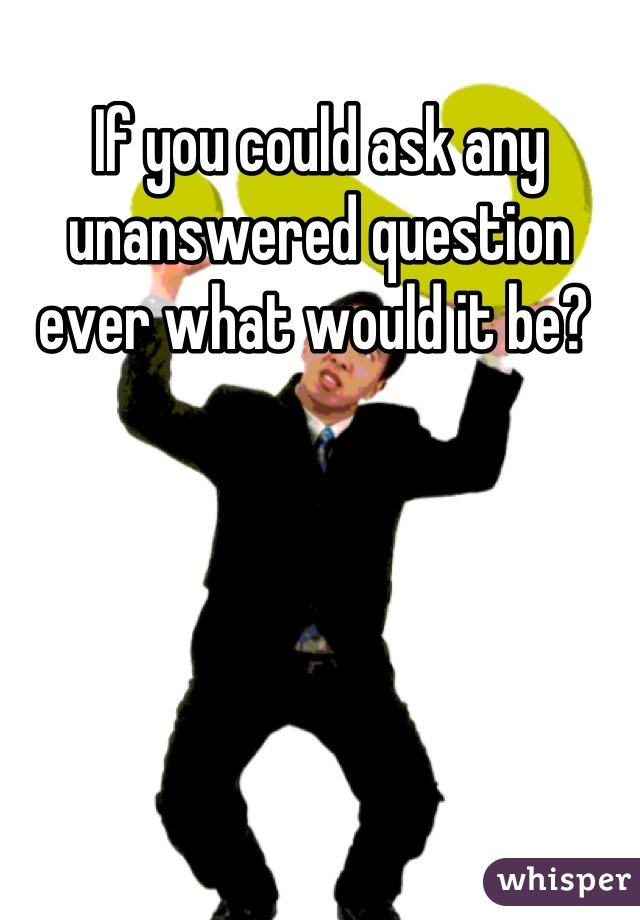 If you could ask any unanswered question ever what would it be?