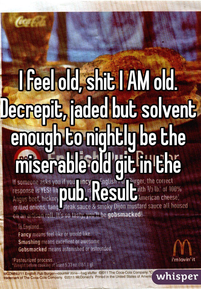 I feel old, shit I AM old. Decrepit, jaded but solvent enough to nightly be the miserable old git in the pub. Result