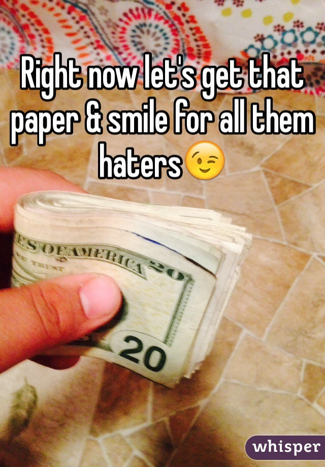 Right now let's get that paper & smile for all them haters😉