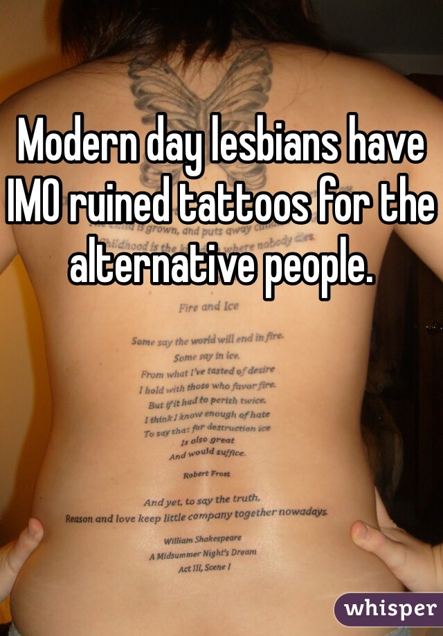 Modern day lesbians have IMO ruined tattoos for the alternative people.