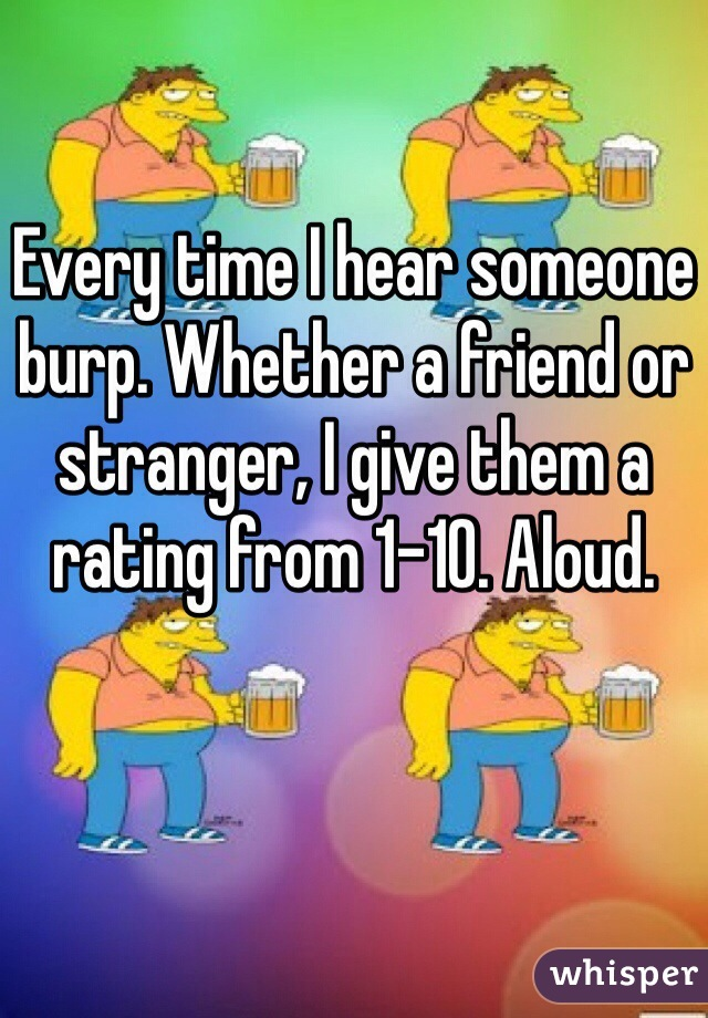 Every time I hear someone burp. Whether a friend or stranger, I give them a rating from 1-10. Aloud.